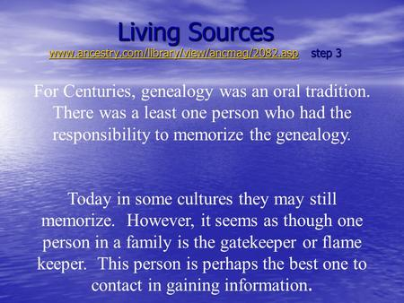 Living Sources www.ancestry.com/library/view/ancmag/2082.asp step 3 www.ancestry.com/library/view/ancmag/2082.asp For Centuries, genealogy was an oral.