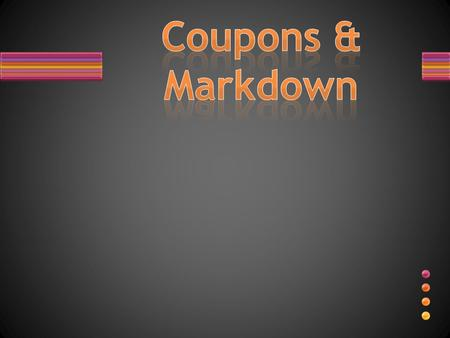MARKDOWN DISCOUNTS Coupon: a voucher entitling the holder to a discount off a particular product.