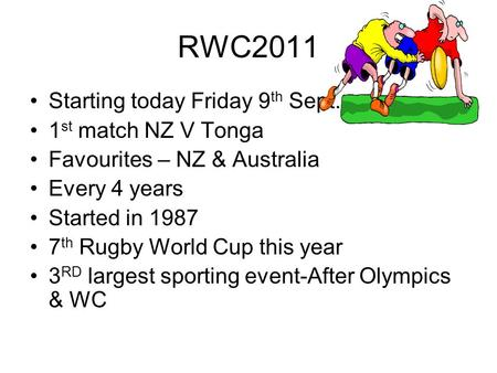 RWC2011 Starting today Friday 9 th Sept. 1 st match NZ V Tonga Favourites – NZ & Australia Every 4 years Started in 1987 7 th Rugby World Cup this year.