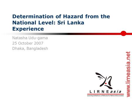 www.lirneasia.net Determination of Hazard from the National Level: Sri Lanka Experience Natasha Udu-gama 25 October 2007 Dhaka, Bangladesh.