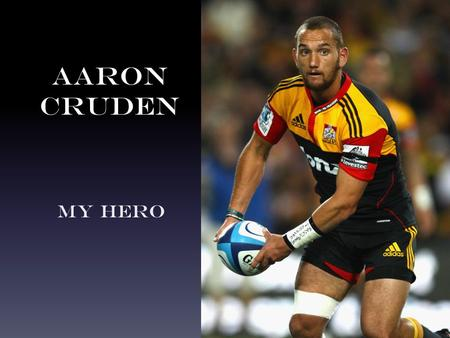 Aaron Cruden My Hero. Who is Aaron Cruden? Aaron Cruden is a rugby world cup champion.