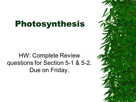 Photosynthesis HW: Complete Review questions for Section 5-1 & 5-2. Due on Friday.
