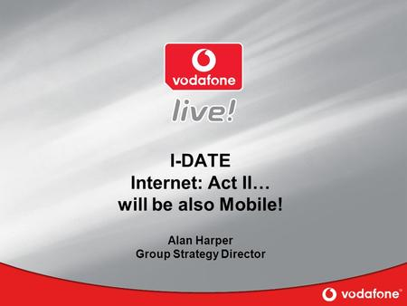 I-DATE Internet: Act II… will be also Mobile! Alan Harper Group Strategy Director.