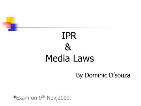IPR & Media Laws By Dominic D'souza *Exam on 9 th Nov,2009.