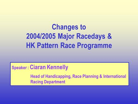 Changes to 2004/2005 Major Racedays & HK Pattern Race Programme Speaker : Ciaran Kennelly Head of Handicapping, Race Planning & International Racing Department.