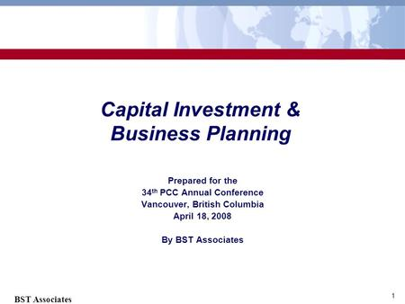 BST Associates 1 Capital Investment & Business Planning Prepared for the 34 th PCC Annual Conference Vancouver, British Columbia April 18, 2008 By BST.