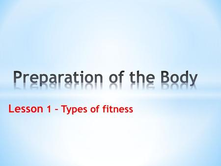 Lesson 1 – Types of fitness. What is Preparation of the Body Types of fitness Aspects of fitness.