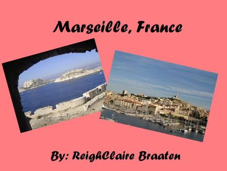 Marseille, France By: ReighClaire Braaten. Location: Marseille, France is located in southwestern Europe.