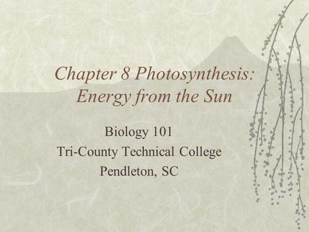 Chapter 8 Photosynthesis: Energy from the Sun Biology 101 Tri-County Technical College Pendleton, SC.