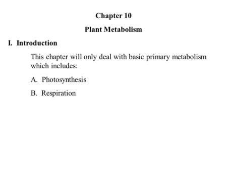Chapter 10 Plant Metabolism I. Introduction This chapter will only deal with basic primary metabolism which includes: A. Photosynthesis B. Respiration.