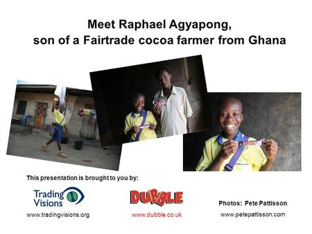 Meet Raphael Agyapong, son of a Fairtrade cocoa farmer from Ghana This presentation is brought to you by: www.dubble.co.ukwww.tradingvisions.org Photos: