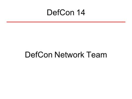 DefCon 14 DefCon Network Team. Do what?! The Networks –Public (wireless) –Speakers –Press –Goons –Public Servers DefCon TV.