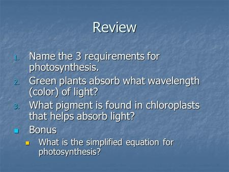 Review 1. Name the 3 requirements for photosynthesis. 2. Green plants absorb what wavelength (color) of light? 3. What pigment is found in chloroplasts.