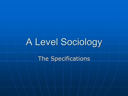 A Level Sociology The Specifications. Four Examined Units in Two Years Socialisation, Culture and Identity with Research Methods Sociology of Families.