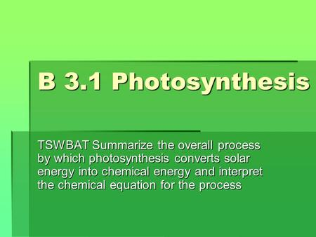 B 3.1 Photosynthesis TSWBAT Summarize the overall process by which photosynthesis converts solar energy into chemical energy and interpret the chemical.