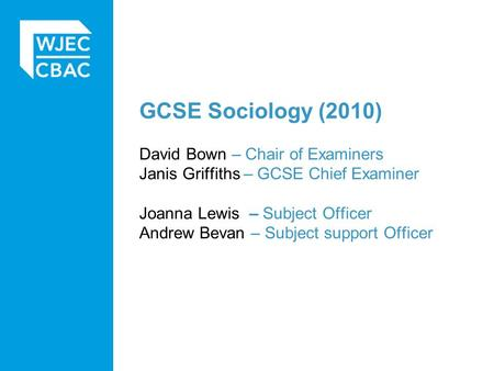 GCSE Sociology (2010) David Bown – Chair of Examiners Janis Griffiths – GCSE Chief Examiner Joanna Lewis – Subject Officer Andrew Bevan – Subject support.