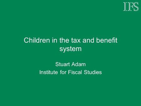 Children in the tax and benefit system Stuart Adam Institute for Fiscal Studies.