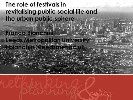 The role of festivals in revitalising public social life and the urban public sphere Franco Bianchini Leeds Metropolitan University