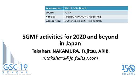 GSC-19 Meeting, 15-16 July 2015, Geneva 5GMF activities for 2020 and beyond in Japan Takaharu NAKAMURA, Fujitsu, ARIB Document.