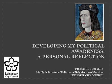 Tuesday 10 June 2014 Liz Blyth, Director of Culture and Neighbourhood Services LEICESTER CITY COUNCIL DEVELOPING MY POLITICAL AWARENESS: A PERSONAL REFLECTION.