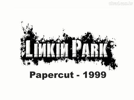 Papercut - 1999. Linkin Park is a rock band formed in the United States in 1996 in Agoura Hills, California. The band was formed by Mike Shinoda, Brad.