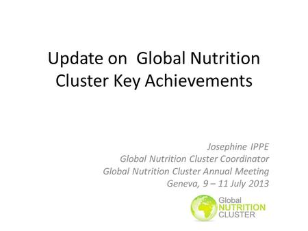 Update on Global Nutrition Cluster Key Achievements Josephine IPPE Global Nutrition Cluster Coordinator Global Nutrition Cluster Annual Meeting Geneva,