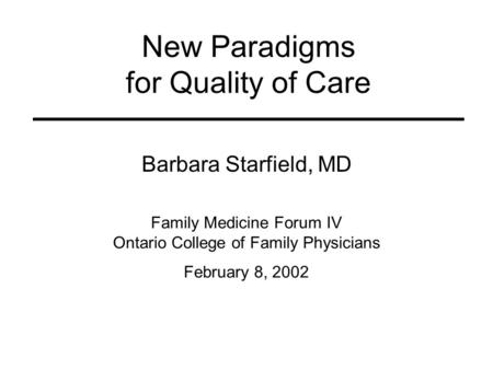 New Paradigms for Quality of Care Barbara Starfield, MD Family Medicine Forum IV Ontario College of Family Physicians February 8, 2002.