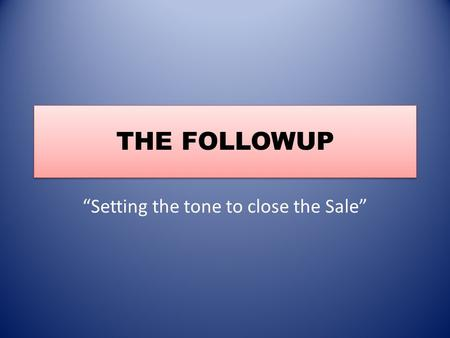 "THE FOLLOWUP ""Setting the tone to close the Sale""."