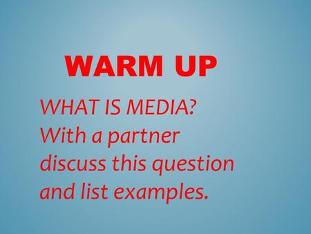 WARM UP WHAT IS MEDIA? With a partner discuss this question and list examples.