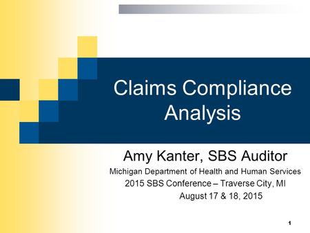 Claims Compliance Analysis Amy Kanter, SBS Auditor Michigan Department of Health and Human Services 2015 SBS Conference – Traverse City, MI August 17 &