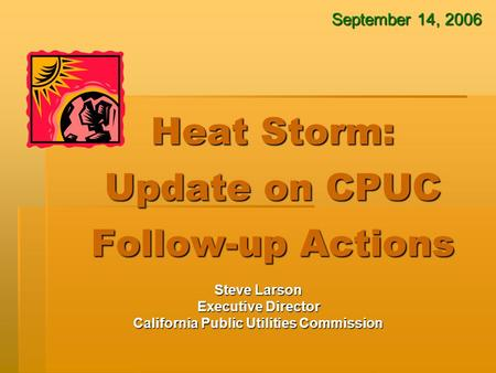 Heat Storm: Update on CPUC Follow-up Actions Steve Larson Executive Director California Public Utilities Commission September 14, 2006.