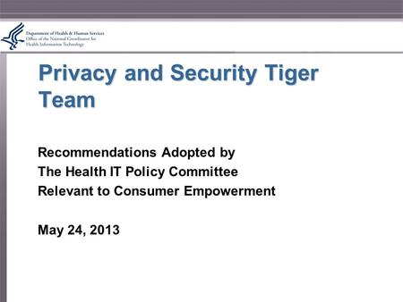 Privacy and Security Tiger Team Recommendations Adopted by The Health IT Policy Committee Relevant to Consumer Empowerment May 24, 2013.
