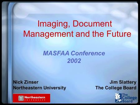 Imaging, Document Management and the Future Nick Zinser Northeastern University Jim Slattery The College Board MASFAA Conference 2002.