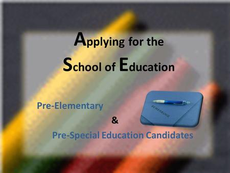 A pplying for the S chool of E ducation Pre-Elementary & Pre-Special Education Candidates.