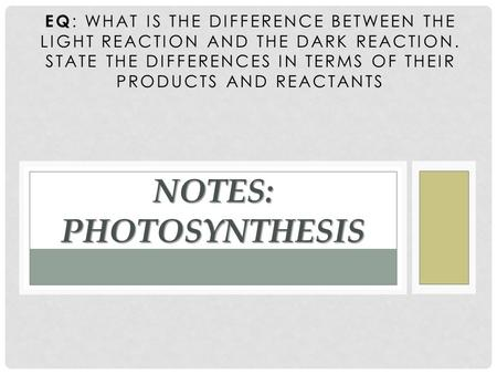 EQ : WHAT IS THE DIFFERENCE BETWEEN THE LIGHT REACTION AND THE DARK REACTION. STATE THE DIFFERENCES IN TERMS OF THEIR PRODUCTS AND REACTANTS NOTES: PHOTOSYNTHESIS.