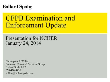CFPB Examination and Enforcement Update Presentation for NCHER January 24, 2014 Christopher J. Willis Consumer Financial Services Group Ballard Spahr LLP.