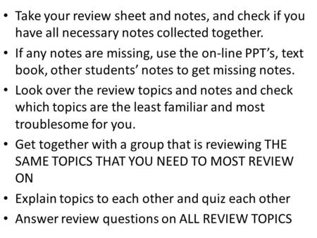 Take your review sheet and notes, and check if you have all necessary notes collected together. If any notes are missing, use the on-line PPT's, text book,