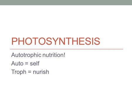 PHOTOSYNTHESIS Autotrophic nutrition! Auto = self Troph = nurish.