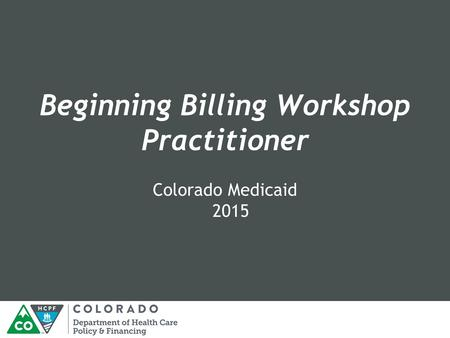 Beginning Billing Workshop Practitioner Colorado Medicaid 2015.