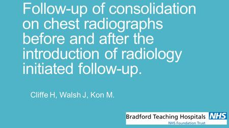 Follow-up of consolidation on chest radiographs before and after the introduction of radiology initiated follow-up. Cliffe H, Walsh J, Kon M.