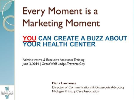 Every Moment is a Marketing Moment Dana Lawrence Director of Communications & Grassroots Advocacy Michigan Primary Care Association YOU CAN CREATE A BUZZ.