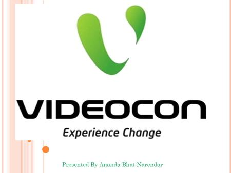 Presented By Ananda Bhat Narendar 1. Videocon is a industrial conglomerate founded in the year 1985 It was founded by Nandlal Madhavlal Doot Headquarters.