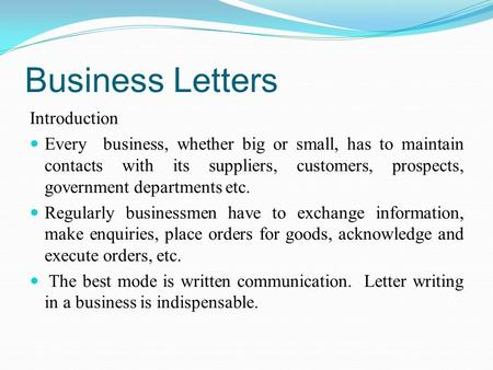Business Letters Introduction Every business, whether big or small, has to maintain contacts with its suppliers, customers, prospects, government departments.