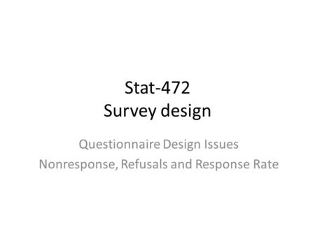 Stat-472 Survey design Questionnaire Design Issues Nonresponse, Refusals and Response Rate.