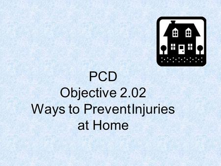 PCD Objective 2.02 Ways to Prevent Injuries at Home.