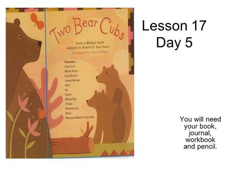 Lesson 17 Day 5 You will need your book, journal, workbook and pencil.