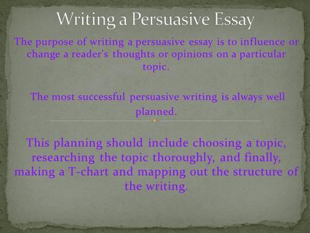 The purpose of writing a persuasive essay is to influence or change a reader's thoughts or opinions on a particular topic. The most successful persuasive.