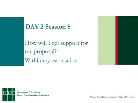 Building Strong Library Associations | Regional Convenings DAY 2 Session 5 How will I get support for my proposal? Within my association.