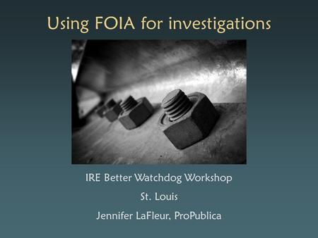 Using FOIA for investigations IRE Better Watchdog Workshop St. Louis Jennifer LaFleur, ProPublica.