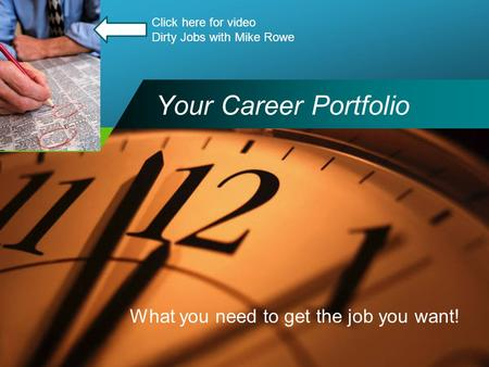 Company LOGO Your Career Portfolio What you need to get the job you want! Click here for video Dirty Jobs with Mike Rowe.